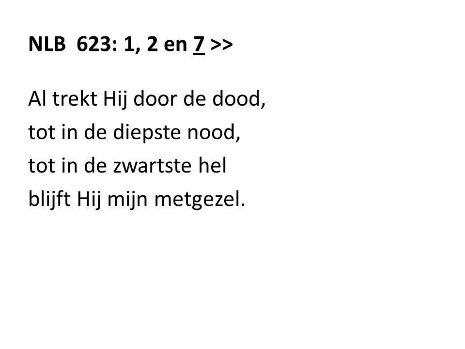 NLB 623: 1, 2 en 7 >> Al trekt Hij door de dood, tot in de diepste nood, tot in de zwartste hel.