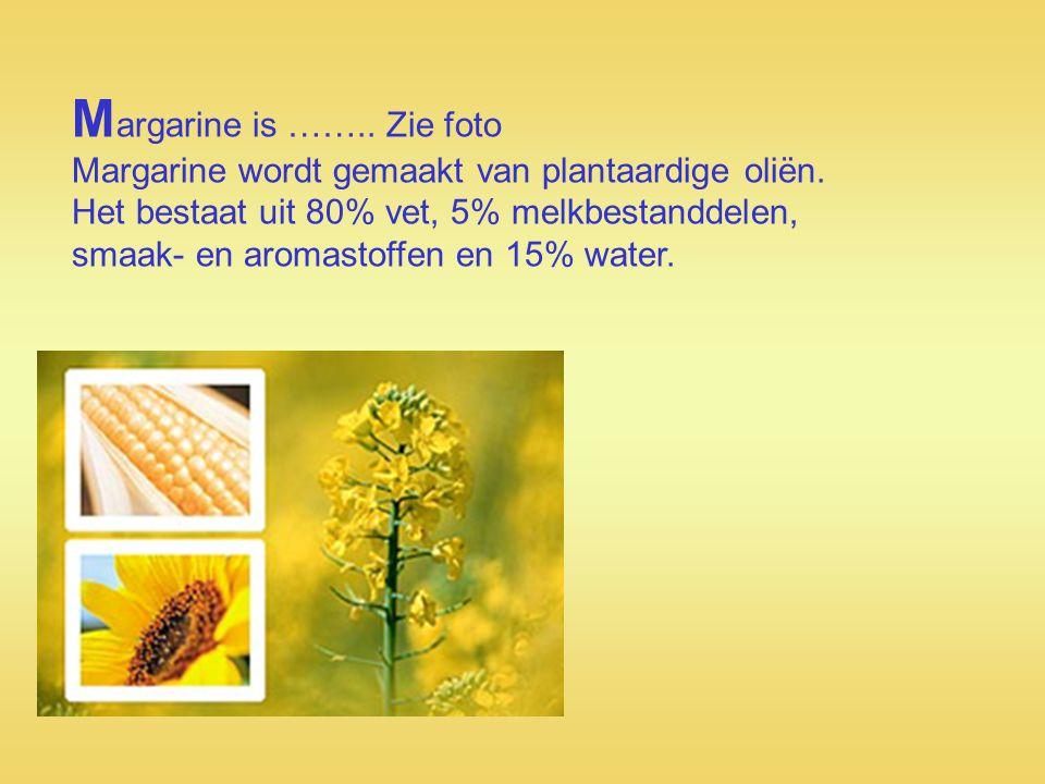 Margarine is …….. Zie foto Margarine wordt gemaakt van plantaardige oliën.