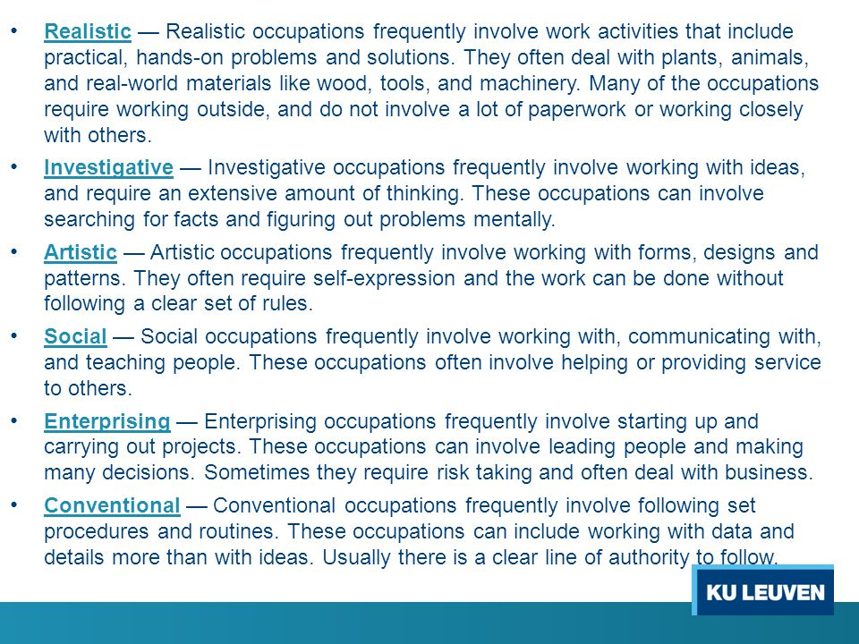 Realistic — Realistic occupations frequently involve work activities that include practical, hands-on problems and solutions. They often deal with plants, animals, and real-world materials like wood, tools, and machinery. Many of the occupations require working outside, and do not involve a lot of paperwork or working closely with others.