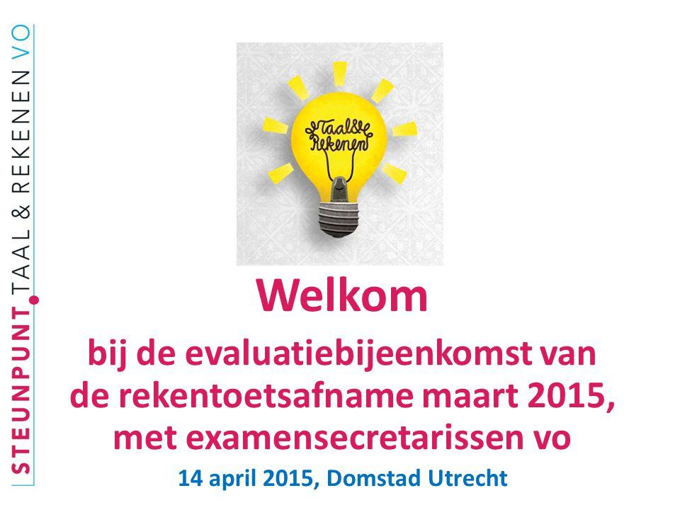Welkom bij de evaluatiebijeenkomst van de rekentoetsafname maart 2015, met examensecretarissen vo.