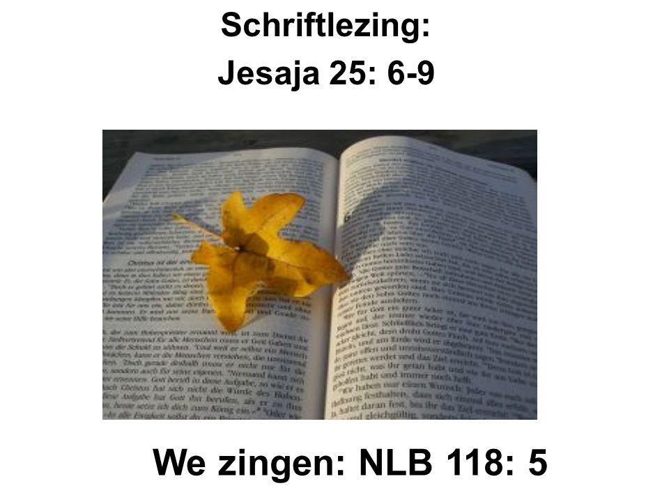 Schriftlezing: Jesaja 25: 6-9 We zingen: NLB 118: 5