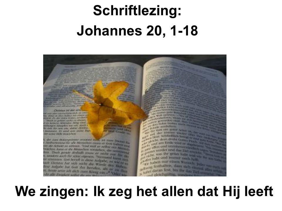 Schriftlezing: Johannes 20, 1-18 We zingen: Ik zeg het allen dat Hij leeft