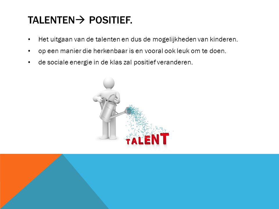 Talenten positief. Het uitgaan van de talenten en dus de mogelijkheden van kinderen. op een manier die herkenbaar is en vooral ook leuk om te doen.