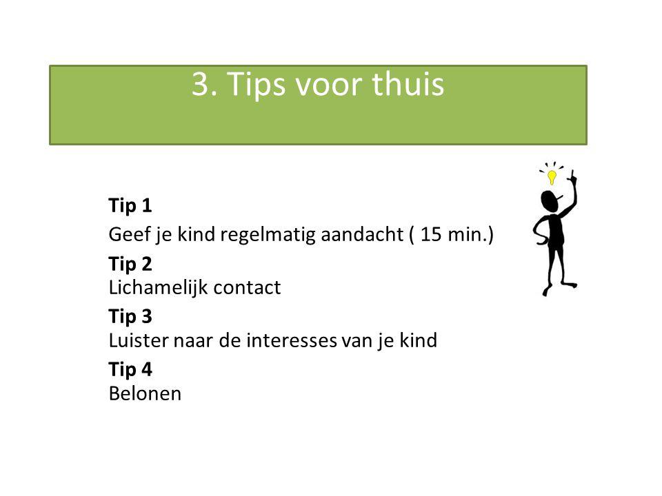 3. Tips voor thuis Tip 1 Geef je kind regelmatig aandacht ( 15 min.)