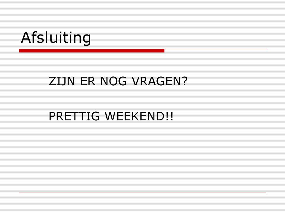 Afsluiting ZIJN ER NOG VRAGEN PRETTIG WEEKEND!!