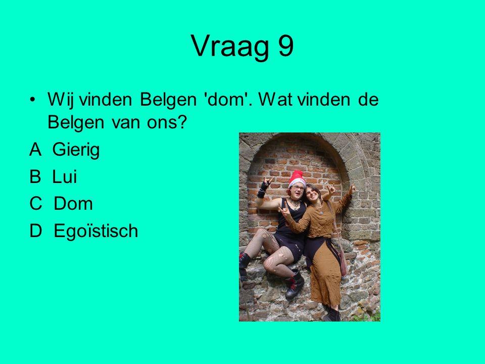 Vraag 9 Wij vinden Belgen dom . Wat vinden de Belgen van ons