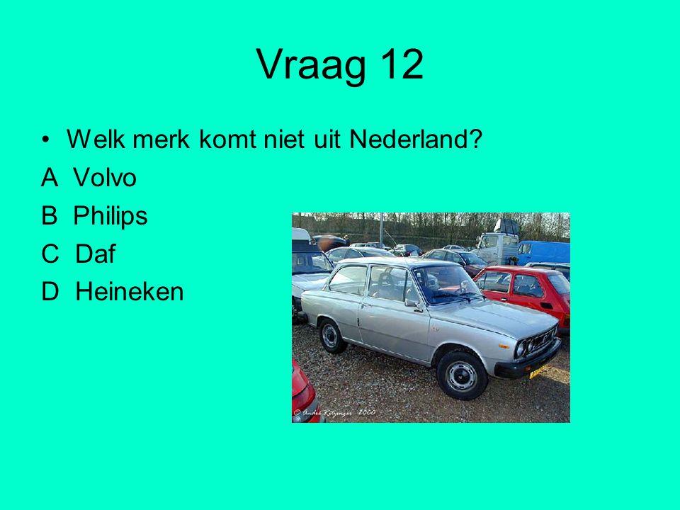 Vraag 12 Welk merk komt niet uit Nederland A Volvo B Philips C Daf