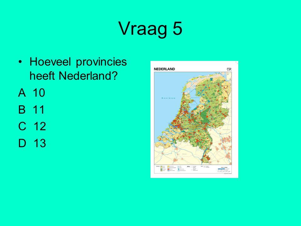 Vraag 5 Hoeveel provincies heeft Nederland A 10 B 11 C 12 D 13