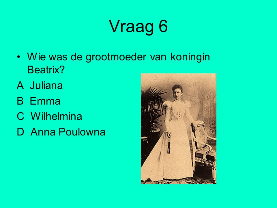 Vraag 6 Wie was de grootmoeder van koningin Beatrix A Juliana B Emma