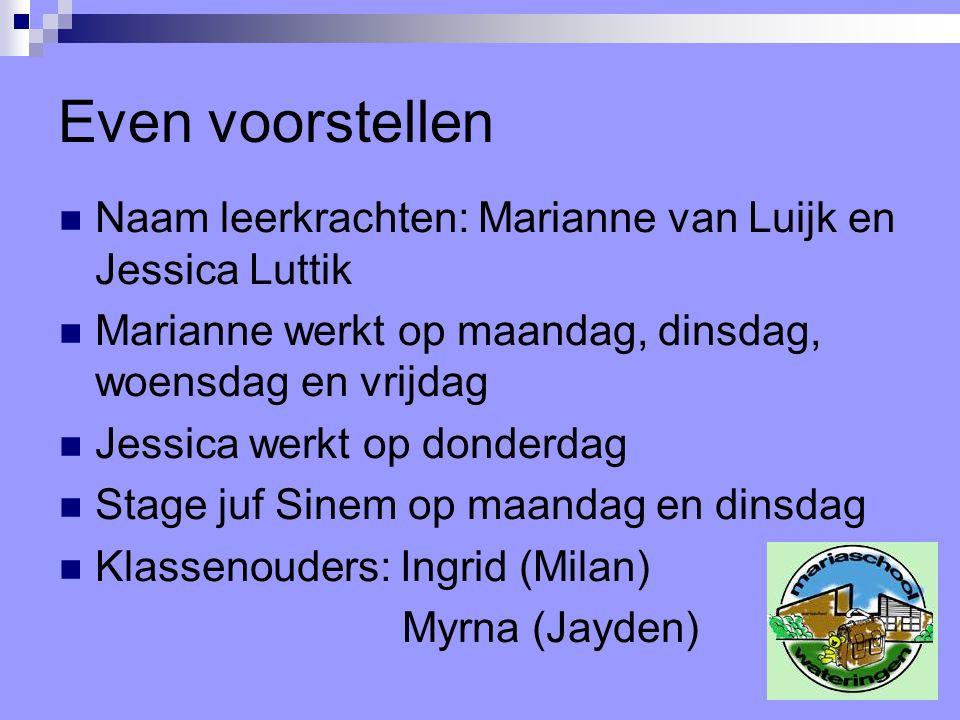 Even voorstellen Naam leerkrachten: Marianne van Luijk en Jessica Luttik. Marianne werkt op maandag, dinsdag, woensdag en vrijdag.