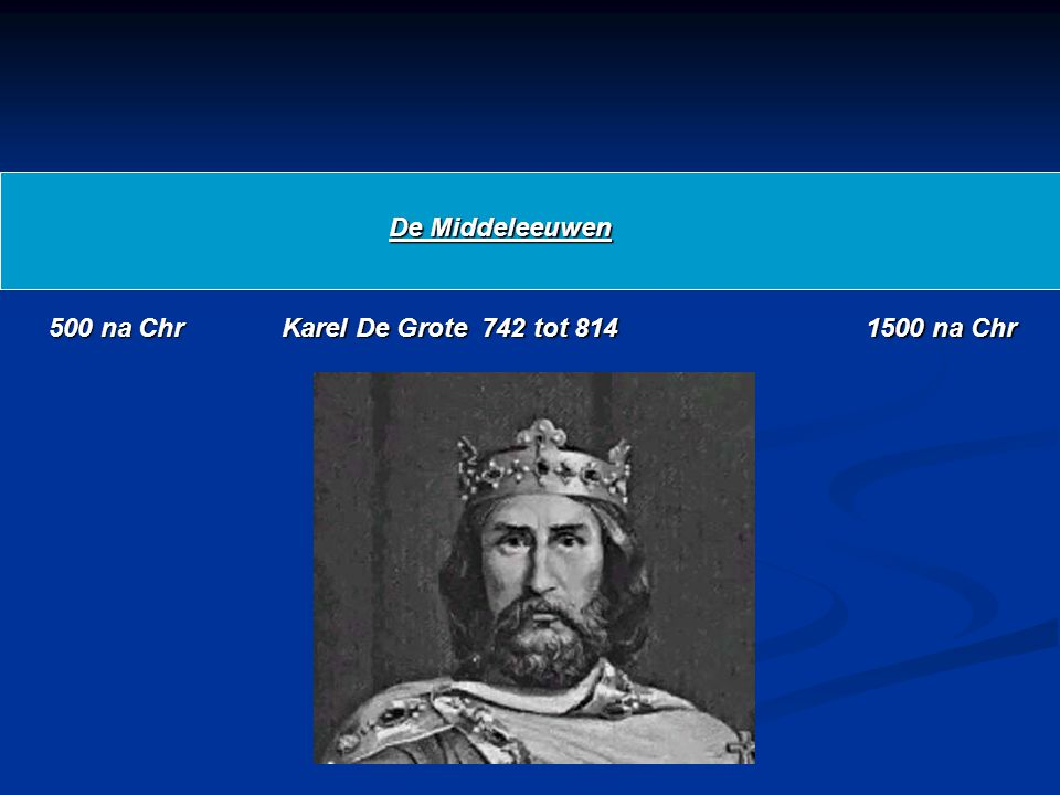 De Middeleeuwen 500 na Chr Karel De Grote 742 tot 814 1500 na Chr