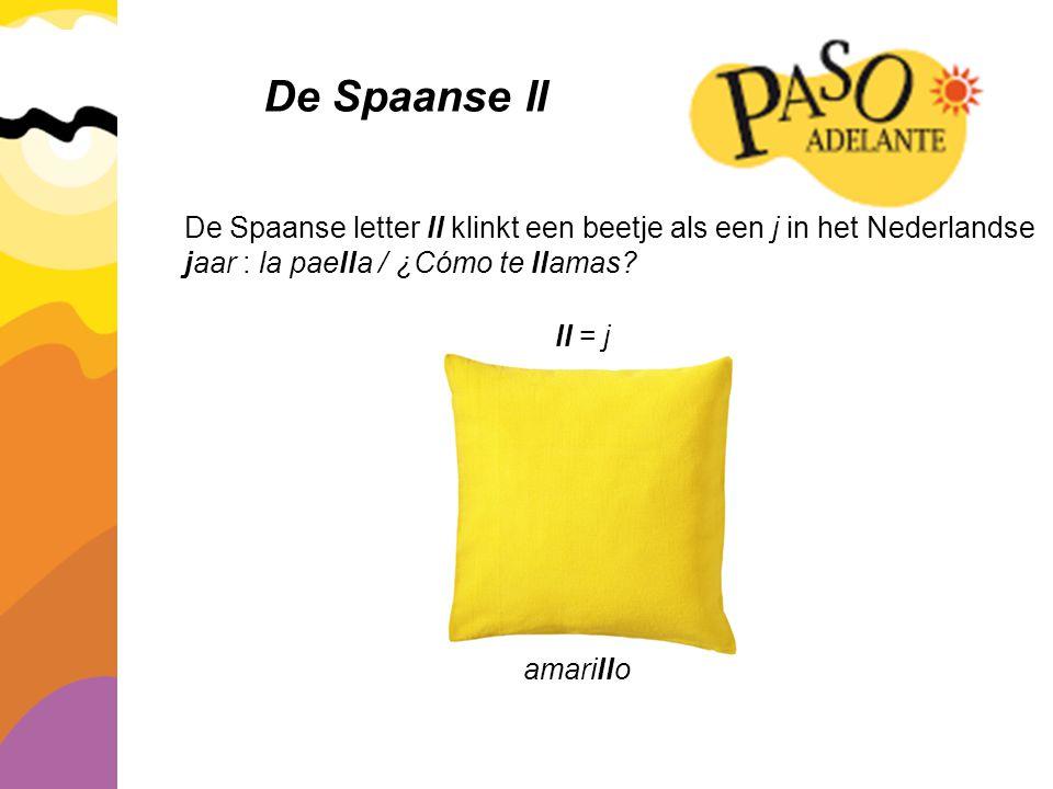 De Spaanse ll De Spaanse letter ll klinkt een beetje als een j in het Nederlandse jaar : la paella / ¿Cómo te llamas