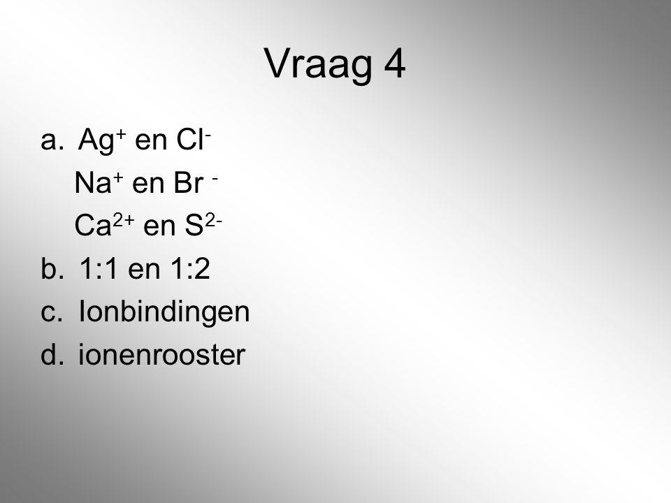 Vraag 4 Ag+ en Cl- Na+ en Br - Ca2+ en S2- 1:1 en 1:2 Ionbindingen