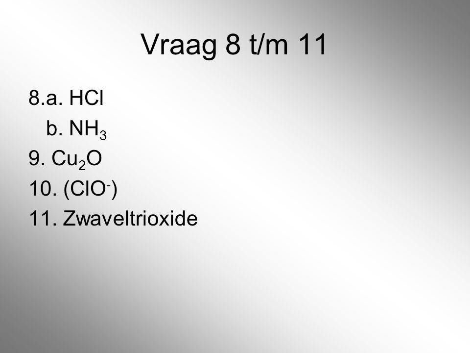 Vraag 8 t/m 11 8. a. HCl b. NH3 9. Cu2O 10. (ClO-) 11. Zwaveltrioxide