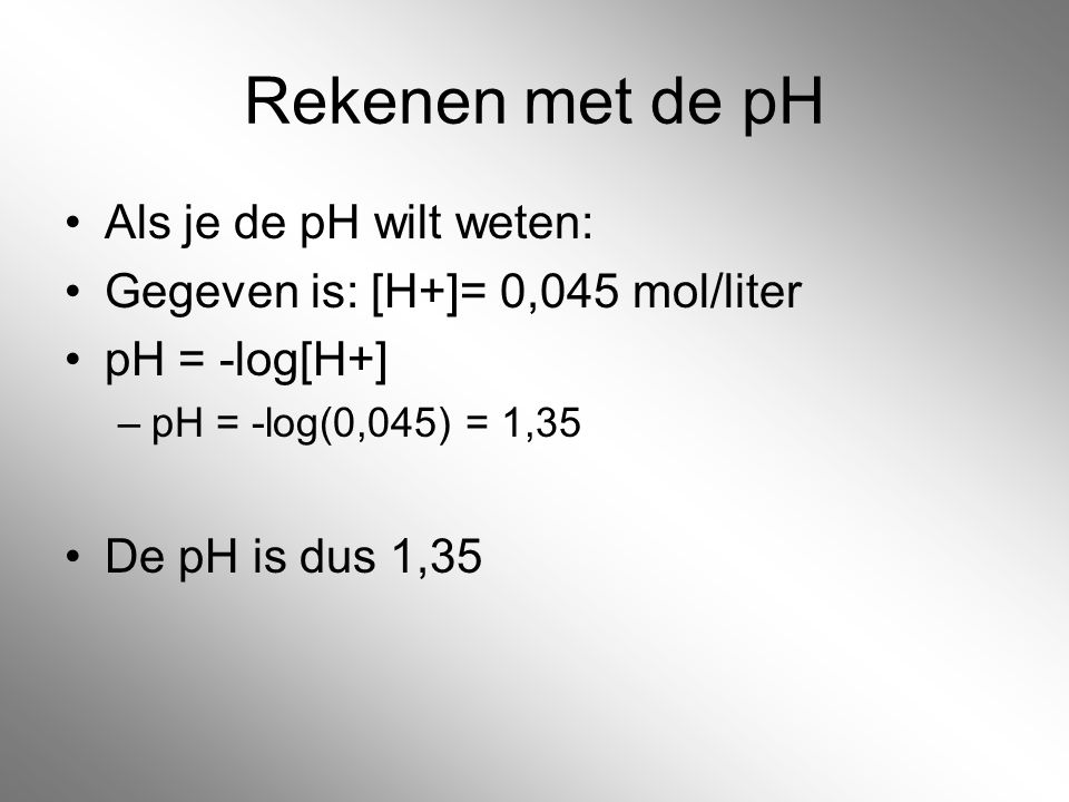Rekenen met de pH Als je de pH wilt weten: