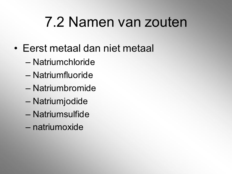 7.2 Namen van zouten Eerst metaal dan niet metaal Natriumchloride