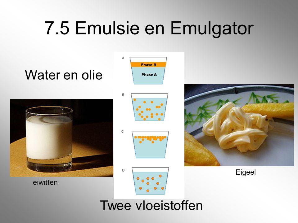 7.5 Emulsie en Emulgator Water en olie Twee vloeistoffen Eigeel