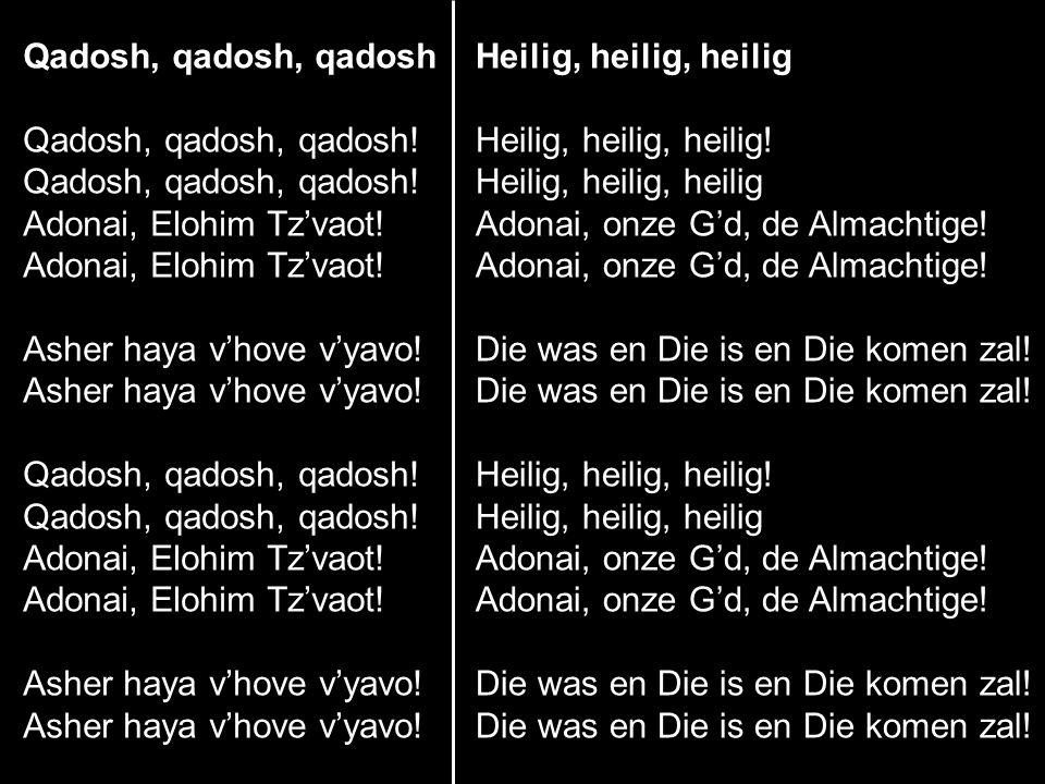 Qadosh, qadosh, qadosh Qadosh, qadosh, qadosh! Adonai, Elohim Tz'vaot! Asher haya v'hove v'yavo! Heilig, heilig, heilig.
