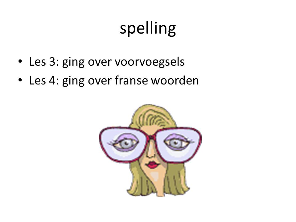 spelling Les 3: ging over voorvoegsels Les 4: ging over franse woorden