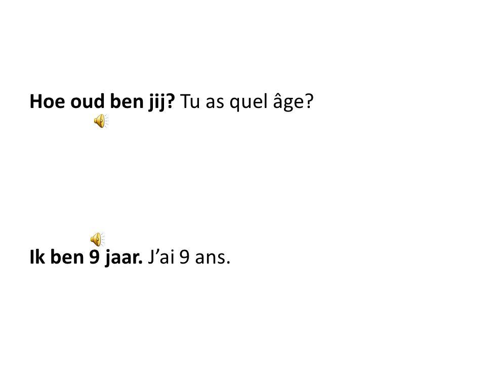 Hoe oud ben jij Tu as quel âge Ik ben 9 jaar. J'ai 9 ans.