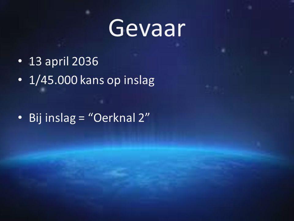 Gevaar 13 april 2036 1/45.000 kans op inslag Bij inslag = Oerknal 2