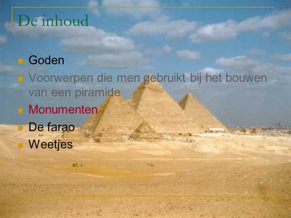 De inhoud Goden. Voorwerpen die men gebruikt bij het bouwen van een piramide. Monumenten. De farao.