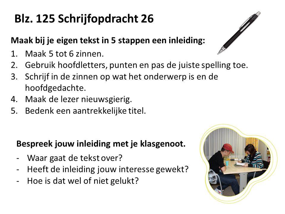Blz. 125 Schrijfopdracht 26 Maak bij je eigen tekst in 5 stappen een inleiding: Maak 5 tot 6 zinnen.