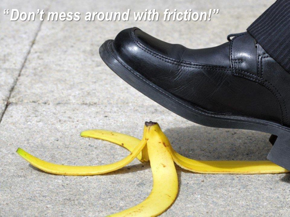 Don't mess around with friction!