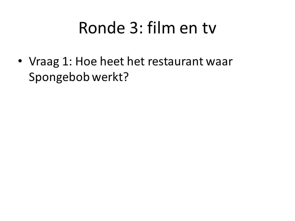 Ronde 3: film en tv Vraag 1: Hoe heet het restaurant waar Spongebob werkt