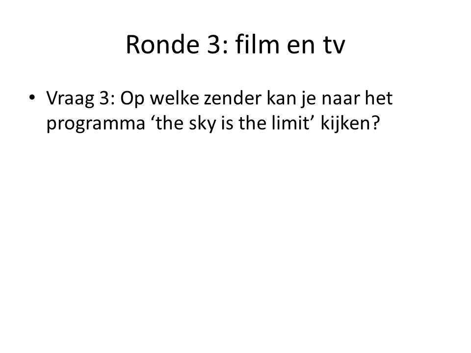 Ronde 3: film en tv Vraag 3: Op welke zender kan je naar het programma 'the sky is the limit' kijken