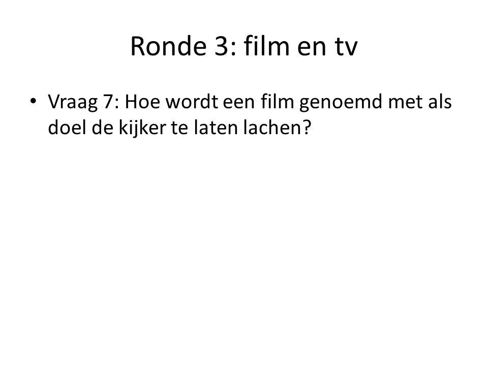 Ronde 3: film en tv Vraag 7: Hoe wordt een film genoemd met als doel de kijker te laten lachen