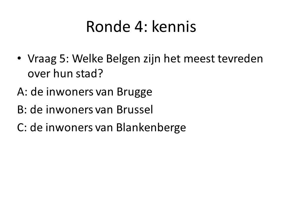 Ronde 4: kennis Vraag 5: Welke Belgen zijn het meest tevreden over hun stad A: de inwoners van Brugge.