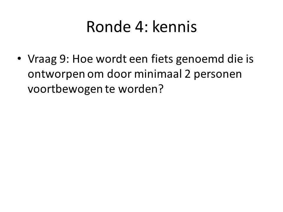 Ronde 4: kennis Vraag 9: Hoe wordt een fiets genoemd die is ontworpen om door minimaal 2 personen voortbewogen te worden
