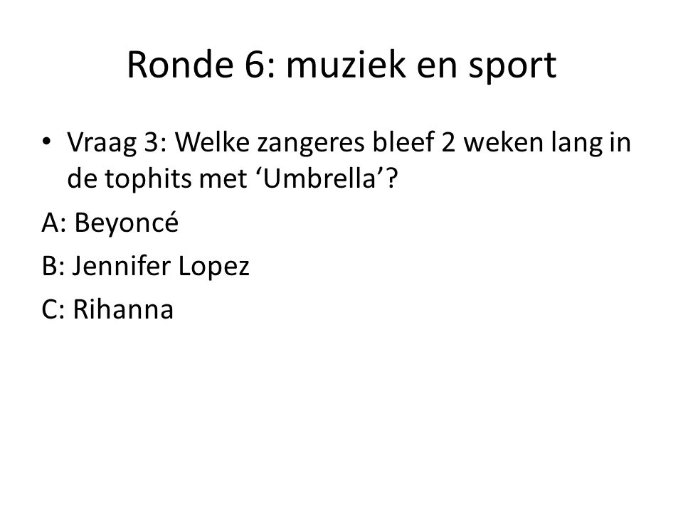 Ronde 6: muziek en sport Vraag 3: Welke zangeres bleef 2 weken lang in de tophits met 'Umbrella' A: Beyoncé.