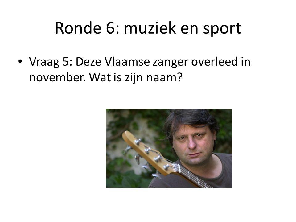 Ronde 6: muziek en sport Vraag 5: Deze Vlaamse zanger overleed in november. Wat is zijn naam