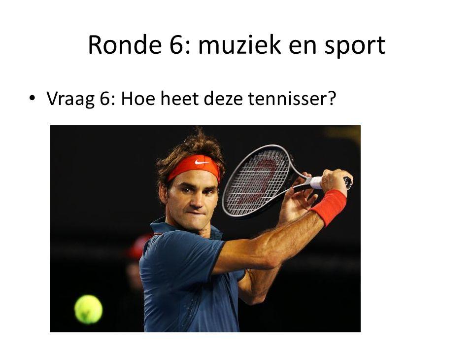 Ronde 6: muziek en sport Vraag 6: Hoe heet deze tennisser