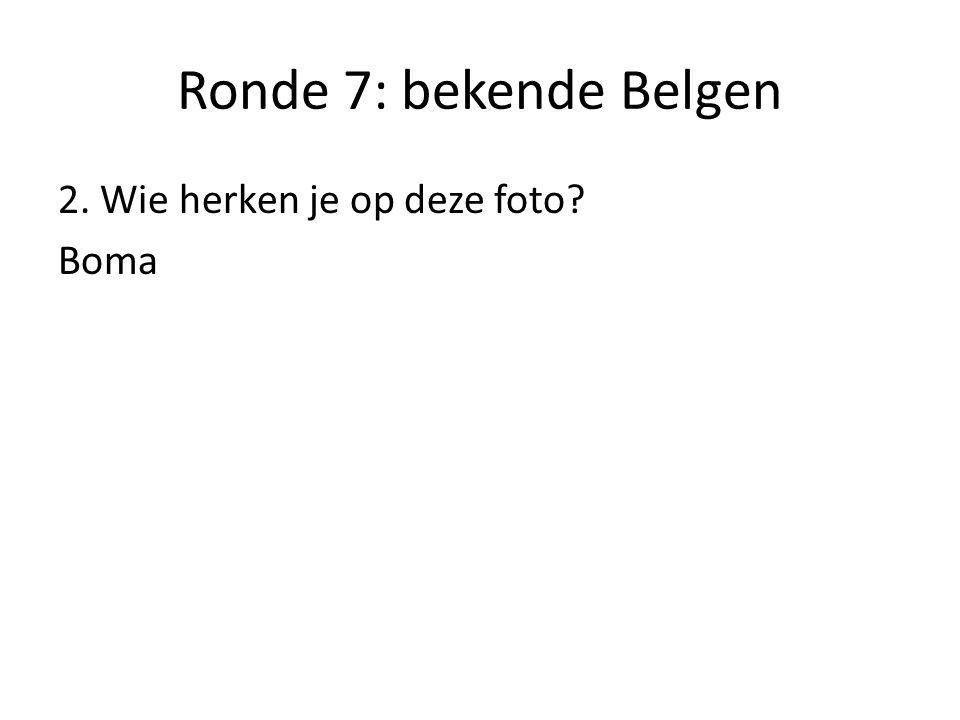 Ronde 7: bekende Belgen 2. Wie herken je op deze foto Boma