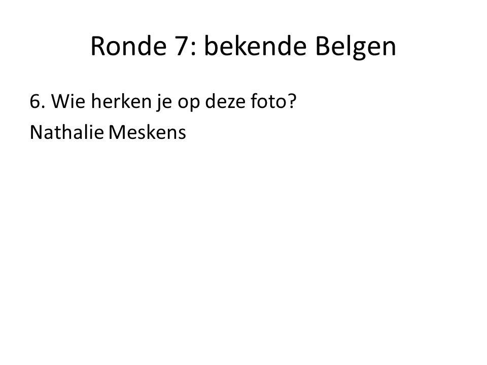 Ronde 7: bekende Belgen 6. Wie herken je op deze foto Nathalie Meskens