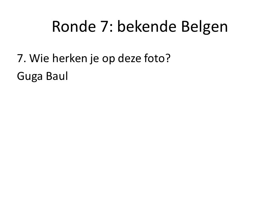 Ronde 7: bekende Belgen 7. Wie herken je op deze foto Guga Baul