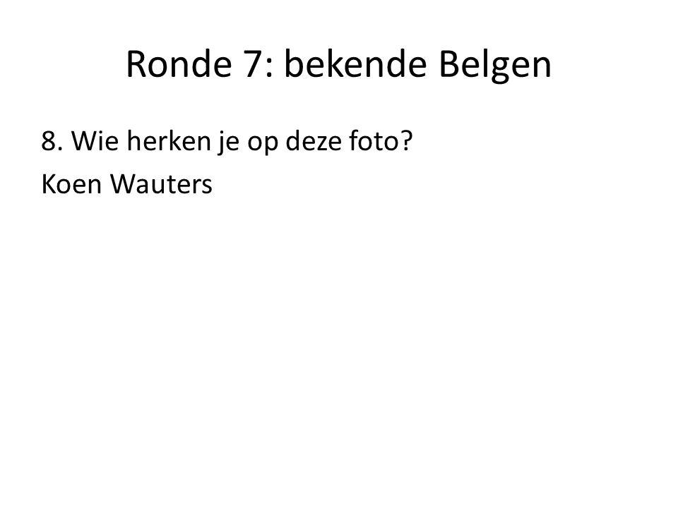 Ronde 7: bekende Belgen 8. Wie herken je op deze foto Koen Wauters
