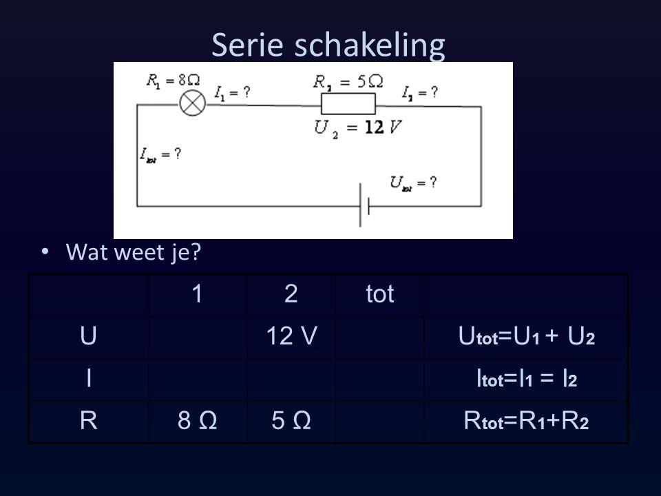 Serie schakeling Wat weet je 1 2 tot U 12 V Utot=U1 + U2 I