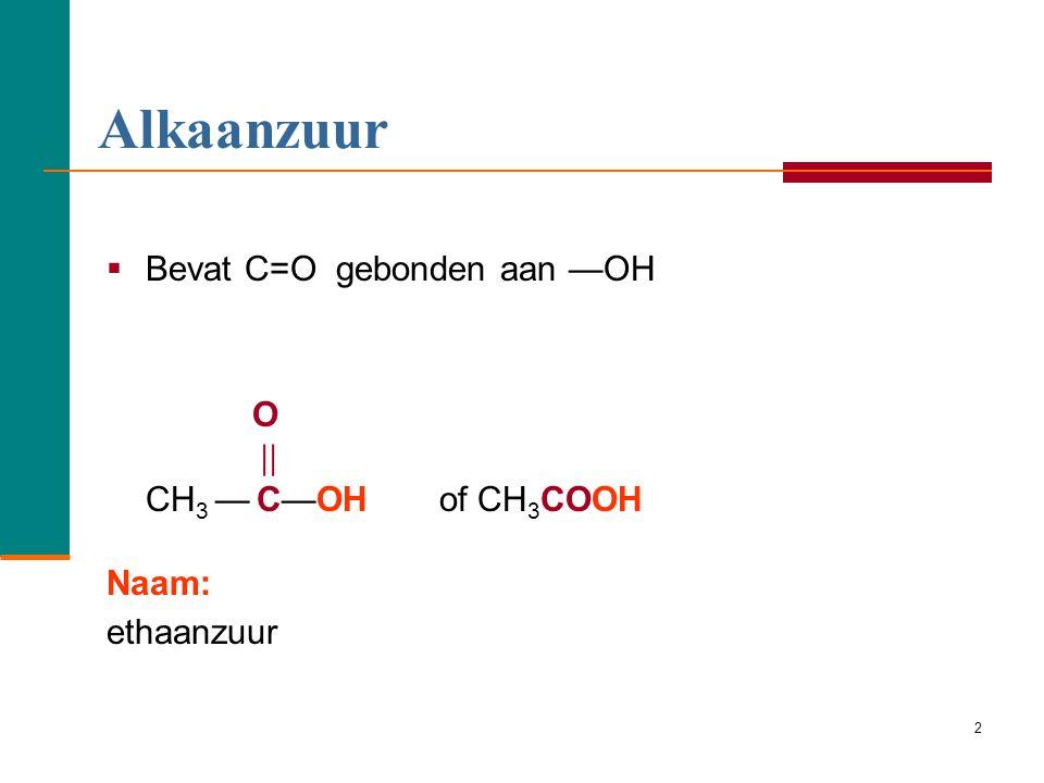 Alkaanzuur O Bevat C=O gebonden aan —OH  CH3 — C—OH of CH3COOH Naam: