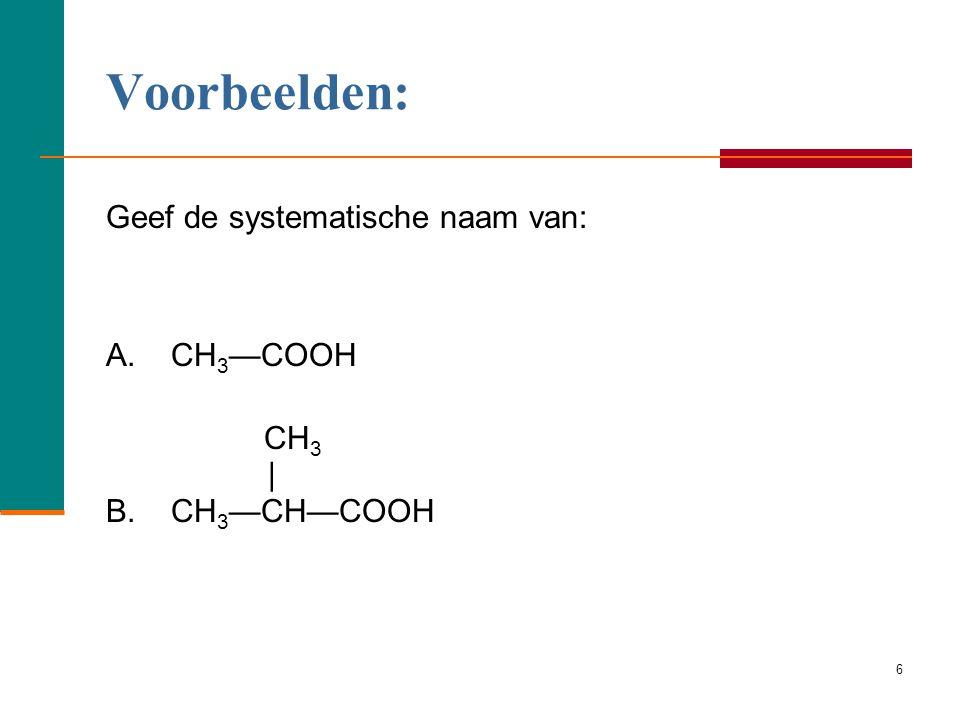 Voorbeelden: Geef de systematische naam van: A. CH3—COOH CH3 |