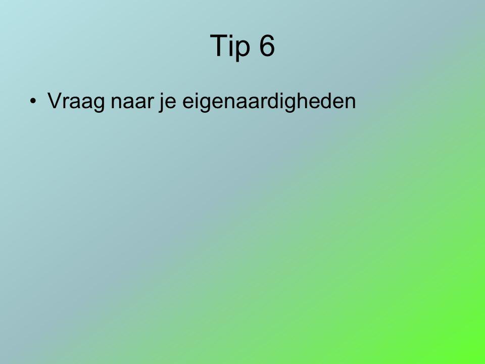 Tip 6 Vraag naar je eigenaardigheden