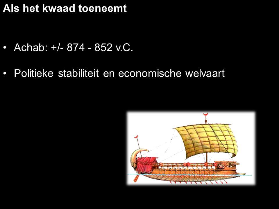 Als het kwaad toeneemt Achab: +/- 874 - 852 v.C. Politieke stabiliteit en economische welvaart