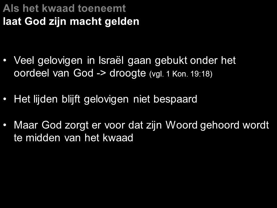 Als het kwaad toeneemt laat God zijn macht gelden. Veel gelovigen in Israël gaan gebukt onder het oordeel van God -> droogte (vgl. 1 Kon. 19:18)