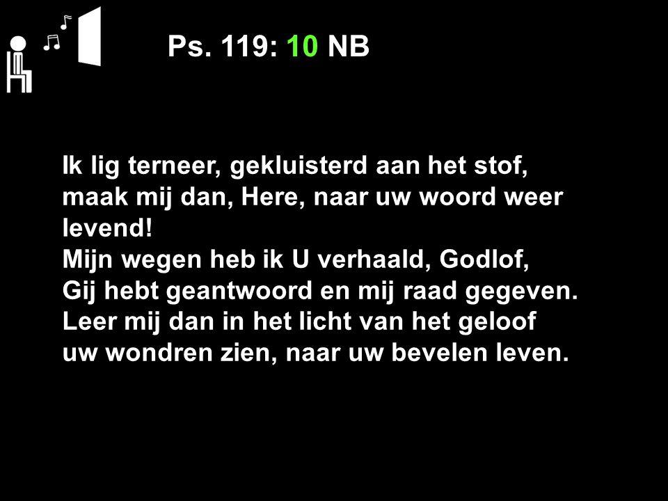Ps. 119: 10 NB Ik lig terneer, gekluisterd aan het stof,