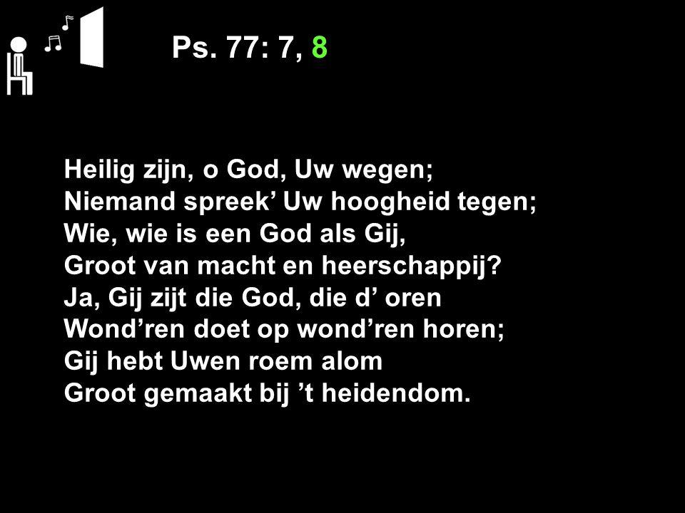 Ps. 77: 7, 8 Heilig zijn, o God, Uw wegen;