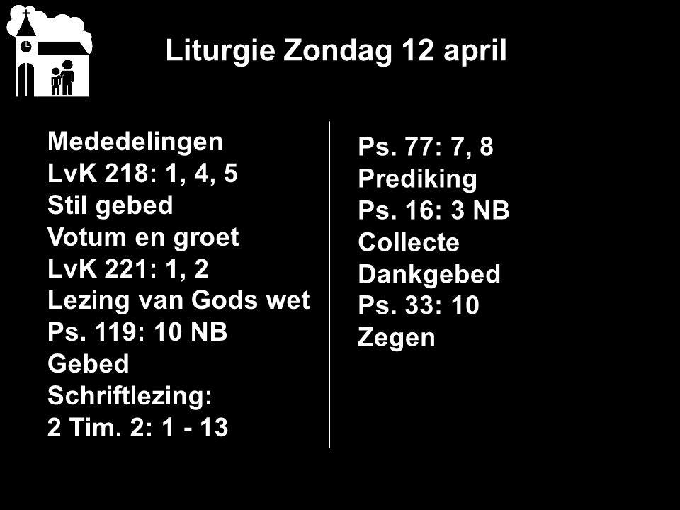 Liturgie Zondag 12 april Mededelingen Ps. 77: 7, 8 LvK 218: 1, 4, 5
