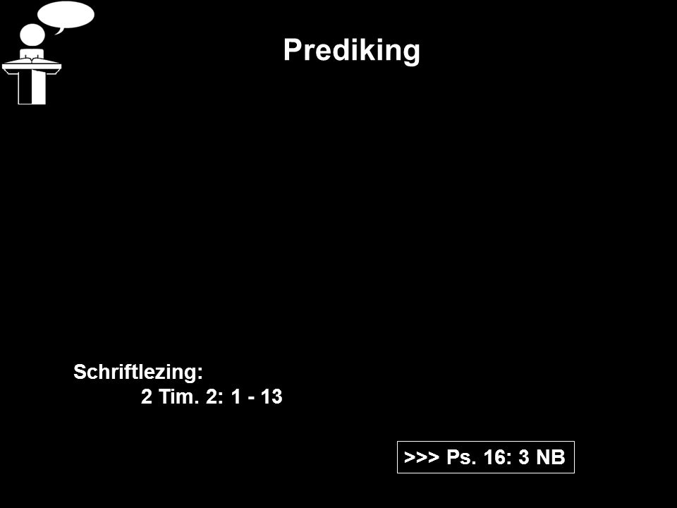 Prediking Schriftlezing: 2 Tim. 2: 1 - 13 >>> Ps. 16: 3 NB